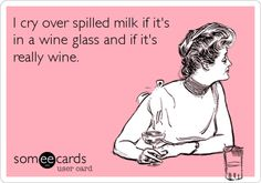 I cry over spilled milk if it's in a wine glass and if it's really wine.