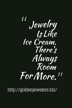 Jewelry Is Like Ice Cream. There's Always Room For More.