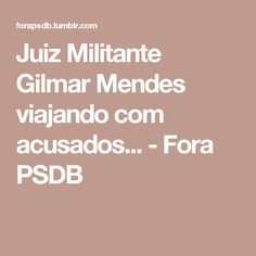 Juiz Militante Gilmar Mendes viajando com acusados... - Fora PSDB