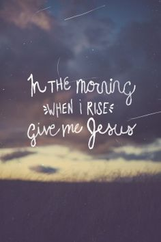 In the morning when I rise....give me Jesus.