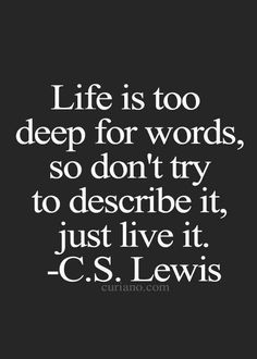 """Life is too deep for words. So don't try to describe it, just live it."" ~ C.S. Lewis"