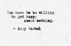 you have to be willing to get happy about nothing. - andy warhol