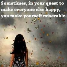 Sometimes, in your quest to make everyone else happy, You make yourself miserable.  ...It is necessary to step back, and make sure, all is well and balanced; its the only way to give the best of You to others, or to realize your quest should be over. <3 Josie 05*24*2014