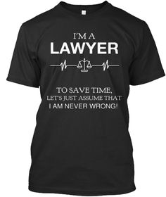 I'm A Lawyer To Save Time, Let's Just Assume That I Am Never Wrong! Black T-Shirt Front