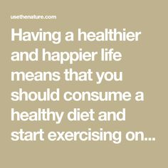 Having a healthier and happier life means that you should consume a healthy diet and start exercising on a daily basis, making it a habit. It might be difficult at the beginning, but if you don't quit, as soon as you experience the improvements and benefits of a healthy lifestyle, you will never go back…