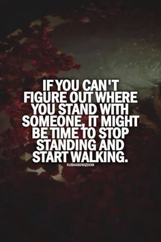 Drives me insane.  But I don't know where we stand and if you don't see that I'm something else than I have to move forward.
