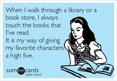 When I walk through a library or a book store, I always touch the books that I've read. It is my way of giving my favorite characters.