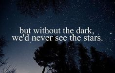But without the dark we'd never see the stars.