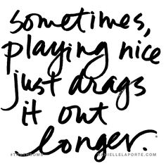Sometimes, playing nice just drags it out longer. Subscribe: DanielleLaPorte.com #Truthbomb #Words #Quotes