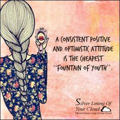 "A consistent positive and optimistic attitude is the cheapest ""fountain of youth"". _More fantastic quotes on: https://www.facebook.com/SilverLiningOfYourCloud  _Follow my Quote Blog on: http://silverliningofyourcloud.wordpress.com/"