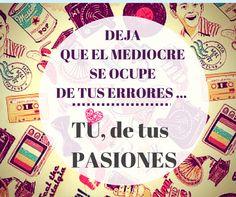 """""""Deja que el mediocre se ocupe de tus errores, TÚ de tus PASIONES"""" vía @LamaruLaura"""