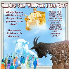 "When Jesus Comes ""With Power & Great Glory"" /What judgment will the sheep & the goats hear pronounced on them?   The parable finishes with the words: /""These [the goats] will depart into everlasting cutting-off, but the righteous ones into everlasting life."" (Matthew 25:46)"