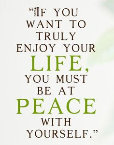 If you want to truly enjoy your life, you must be at peace with yourself