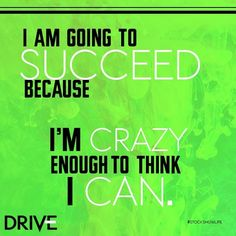 I am going to succeed because I'm crazy enough to think I can