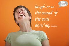 Never stop laughing, it is the key to unlocking the soul.