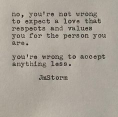 Sad Love Quotes : QUOTATION – Image : Quotes Of the day – Life Quote No, you're not wrong to expect a love that respects and values you for the person you are. You're wrong to accept anything less. JmStorm Sharing is Caring Great Quotes, Quotes To Live By, Me Quotes, Inspirational Quotes, Meaningful Quotes, Pretty Words, Beautiful Words, The Words, Cool Words