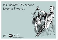Funny Encouragement Ecard: It's Friday!!!!! My second favorite F-word...
