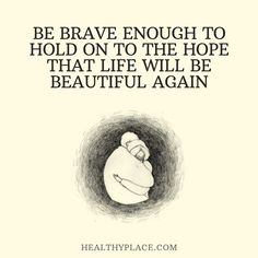 Positive Quote: Be brave enough to hold on to the hope that life will be beautiful again. www.HealthyPlace.com