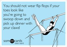 """""""You should not wear flip flops if your toes look like you're going to swoop down and pick up dinner with your claws!"""" - YOUR ECARDS - funny"""