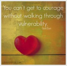 You can't get to courage without walking through vulnerability. Brene Brown quote