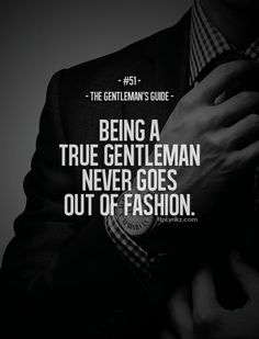Being a gentleman never goes out of style.                                                                                                                                                     More
