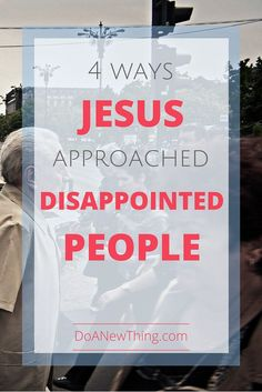 4 Ways Jesus Approached Disappointed People - Do A New Thing
