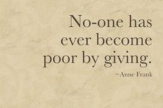 No one ever became poor by giving.
