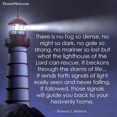 There is no fog so dense, no night so dark, no gale so strong, no mariner so lost but what the lighthouse of the Lord can rescue. It beckons through the storms of life... It sends forth signals of light easily seen and never failing. If followed, those signals will guide you back to your Heavenly home.  -Thomas S. Monson