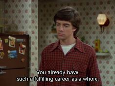 show not exactly words of wisdom. That 70s Show Quotes, 70s Quotes, Tv Show Quotes, Film Quotes, Mood Quotes, Funny Quotes, Funny Memes, Hilarious, Thats 70 Show