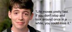 Great advice from a great movie Bueller,,,,Bueller....Bueller....