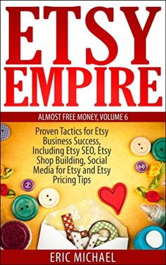 Etsy Empire [Updated January 2016]: Proven Tactics for Your Etsy Business Success and Selling Crafts Online, Including Etsy SEO, Etsy Shop Building, Social ... and Etsy Pricing Tips (Almost Free Money)