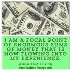 I AM a focal point of enormous sums of money that are now flowing into my experience. ~ Abraham Hicks