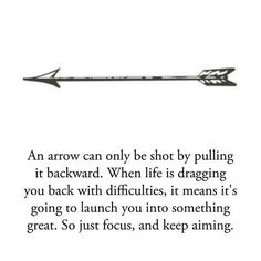 An arrow can only be shot by pulling it backward. When life is dragging you back with difficulties, it means it's going to launch you into something great. So just focus, and keep aiming