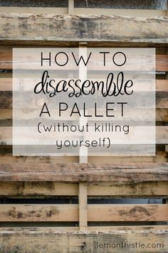 How to disassemble a pallet without killing yourself! SO Helpful!
