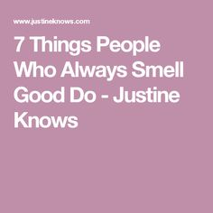 7 Things People Who Always Smell Good Do - Justine Knows