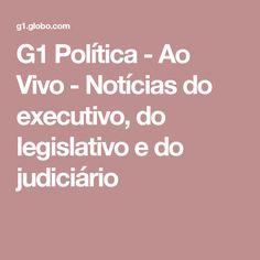 G1 Política - Ao Vivo - Notícias do executivo, do legislativo e do judiciário
