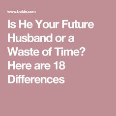 Is He Your Future Husband or a Waste of Time? Here are 18 Differences