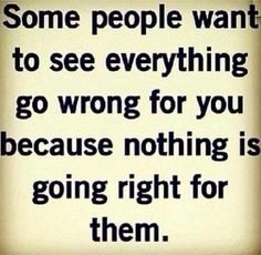 Some people want to see everything go with for you because nothing is going right for them  #jealously