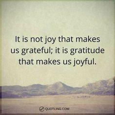 gratitude quotes It is not joy that makes us grateful; it is gratitude that makes us joyful.