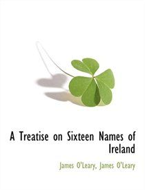 A Treatise On Sixteen Names Of Ireland ~ James O'Leary