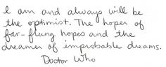 I am and always will be the optimist.  The hoper of far-flung hopes and the dreamer of improbable dreams.  -- Doctor Who
