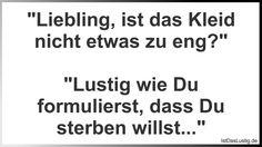 """""""Liebling, ist das Kleid nicht etwas zu eng?""""  """"Lustig wie Du formulierst, dass Du sterben willst..."""" ... gefunden auf https://www.istdaslustig.de/spruch/2711 #lustig #sprüche #fun #spass"""