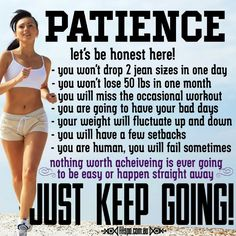 Patience - let's be honest here!  - you won't drop 2 jean sizes in one day  - you won't lose 50lbs in one month  - you will miss the occasional workout  - you are going to have bad days  - your weight will fluctuate up and down  - you will have a few setbacks  - you are human, you will fail sometimes  - nothing worth achieving is ever going to be easy or happen straight away  JUST KEEP GOING!