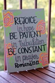 Romans 12:12 Rejoice in hope. Be patient in tribulation. Be constant in prayer.