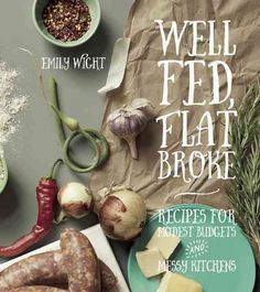 Well Fed Flat Broke: Recipes for Modest Budgets and Messy Kitchens