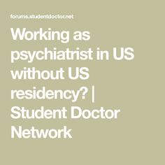 Working as psychiatrist in US without US residency? | Student Doctor Network