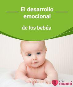 El desarrollo emocional de los bebés  El desarrollo emocional de los bebés evoluciona a medida que crecen.