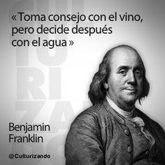 """""""Toma consejo con el vino, pero decide después con el agua."""" Benjamin Franklin"""