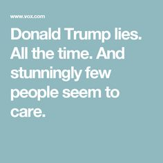 Donald Trump lies. All the time. And stunningly few people seem to care.