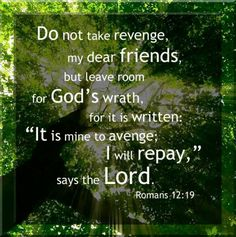 """Romans 12:19 Beloved, do not avenge yourselves, but rather give place to wrath; for it is written, """"Vengeance  is  Mine, I will repay,"""" says the Lord."""